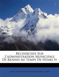 Recherches Sur L'administration Municipale De Rennes Au Temps De Henri Iv