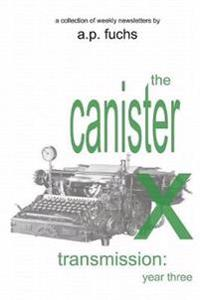 The Canister X Transmission: Year Three - Collected Newsletters