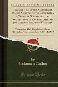 Proceedings of the Nineteenth Annual Meeting of the Association of Trustees, Superintendents and Matrons of Country Asylums for Chronic Insane of Wisconsin