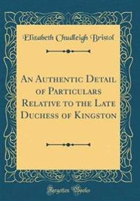 An Authentic Detail of Particulars Relative to the Late Duchess of Kingston (Classic Reprint)
