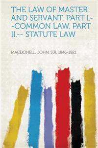 The Law of Master and Servant. Part I.--Common Law. Part II.-- Statute Law