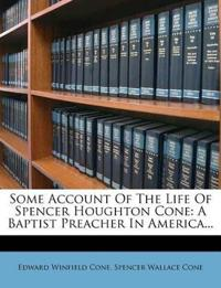 Some Account Of The Life Of Spencer Houghton Cone: A Baptist Preacher In America...