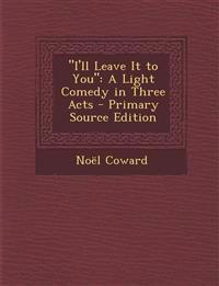 I'll Leave It to You: A Light Comedy in Three Acts - Primary Source Edition
