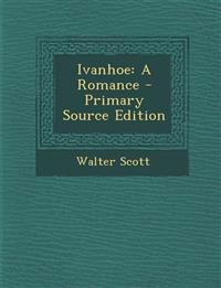Ivanhoe: A Romance - Primary Source Edition