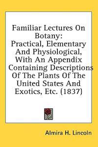 Familiar Lectures On Botany: Practical, Elementary And Physiological, With An Appendix Containing Descriptions Of The Plants Of The United States And