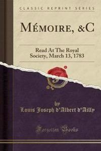 Mémoire, &c: Read at the Royal Society, March 13, 1783 (Classic Reprint)