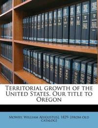 Territorial growth of the United States. Our title to Oregon