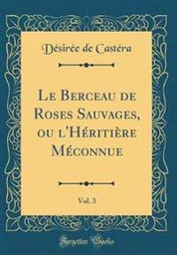 Le Berceau de Roses Sauvages, ou l'Héritière Méconnue, Vol. 3 (Classic Reprint)