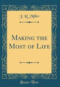 Making the Most of Life (Classic Reprint)