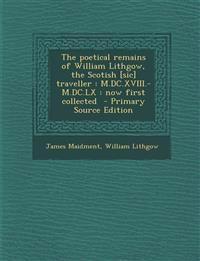 The poetical remains of William Lithgow, the Scotish [sic] traveller : M.DC.XVIII.-M.DC.LX : now first collected