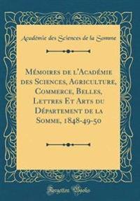 Mémoires de l'Académie des Sciences, Agriculture, Commerce, Belles, Lettres Et Arts du Département de la Somme, 1848-49-50 (Classic Reprint)