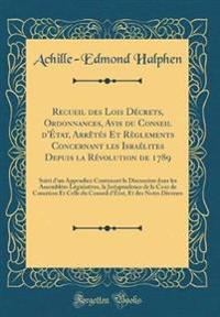 Recueil des Lois Décrets, Ordonnances, Avis du Conseil d'État, Arrêtés Et Règlements Concernant les Israélites Depuis la Révolution de 1789