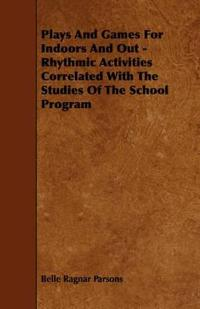Plays and Games for Indoors and Out - Rhythmic Activities Correlated With the Studies of the School Program