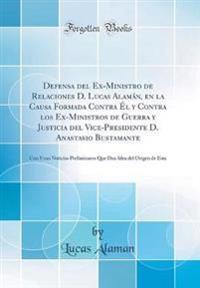 Defensa del Ex-Ministro de Relaciones D. Lucas Alamán, en la Causa Formada Contra Él y Contra los Ex-Ministros de Guerra y Justicia del Vice-Presidente D. Anastasio Bustamante