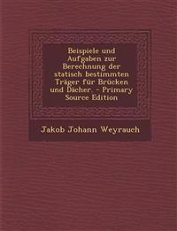 Beispiele und Aufgaben zur Berechnung der statisch bestimmten Träger für Brücken und Dächer. - Primary Source Edition