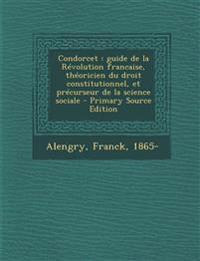 Condorcet : guide de la Révolution francaise, théoricien du droit constitutionnel, et précurseur de la science sociale