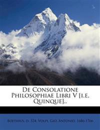 De Consolatione Philosophiae Libri V [i.e. Quinque]..