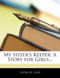 My Sister's Keeper: A Story for Girls...