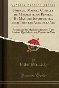 Nouveau Manuel Complet du Moraliste, ou Pensées Et Maximes Instructives, pour Tous les Ages de la Vie, Vol. 1