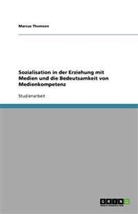 Sozialisation in der Erziehung mit Medien und die Bedeutsamkeit von Medienkompetenz