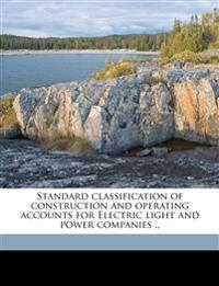 Standard classification of construction and operating accounts for Electric light and power companies ..