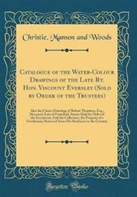 Catalogue of the Water-Colour Drawings of the Late Rt. Hon. Viscount Eversley (Sold by Order of the Trustees): Also the Choice Drawings of Robert Thor