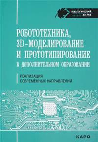 Robototekhnika, 3D-modelirovanie i prototipirovanie v dopolnitelnom obrazovanii. Realizatsija sovremennykh napravlenij v dopolnitelnom obrazovanii. Metodicheskie rekomendatsii