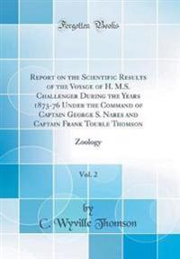 Report on the Scientific Results of the Voyage of H. M.S. Challenger During the Years 1873-76 Under the Command of Captain George S. Nares and Captain Frank Tourle Thomson, Vol. 2
