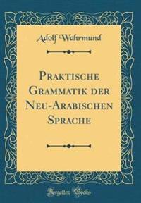 Praktische Grammatik der Neu-Arabischen Sprache (Classic Reprint)