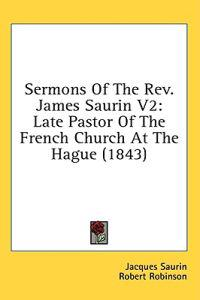 Sermons Of The Rev. James Saurin V2: Late Pastor Of The French Church At The Hague (1843)