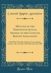 Minutes of the Thirteenth Annual Session of the Conecuh Baptist Association: Held with MT; Olive Baptist Church, Butler County, ALA;, October 17th, 18