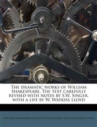 The dramatic works of William Shakespeare. The text carefully revised with notes by S.W. Singer, with a life by W. Watkiss Lloyd