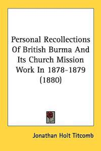 Personal Recollections of British Burma and Its Church Mission Work in 1878-1879
