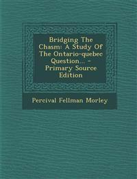 Bridging The Chasm: A Study Of The Ontario-quebec Question...