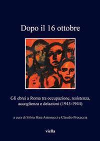 Dopo Il 16 Ottobre: Gli Ebrei a Roma Tra Occupazione, Resistenza, Accoglienza E Delazioni (1943-1944)
