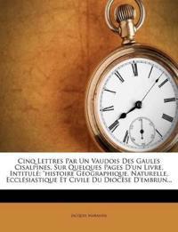 """Cinq Lettres Par Un Vaudois Des Gaules Cisalpines, Sur Quelques Pages D'un Livre, Intitulé: """"histoire Géographique, Naturelle, Ecclésiastique Et Civil"""