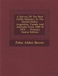 A Survey of the Beef Cattle Industry in the United States, Argentina, Canada and Australia from 1890 to 1914... - Primary Source Edition