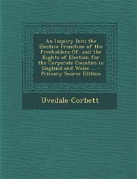 An Inquiry Into the Elective Franchise of the Freeholders Of, and the Rights of Election for the Corporate Counties in England and Wales ...