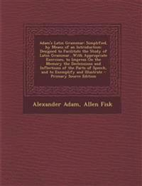 Adam's Latin Grammar: Simplified, by Means of an Introduction: Designed to Facilitate the Study of Latin Grammar...With Appropriate Exercises, to Impr