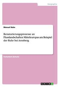 Renaturierungsprozesse an Flusslandschaften Mitteleuropas am Beispiel der Ruhr bei Arnsberg