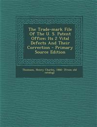 The Trade-mark File Of The U. S. Patent Office; Its 2 Vital Defects And Their Correction - Primary Source Edition