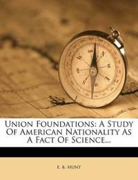Union Foundations: A Study Of American Nationality As A Fact Of Science...