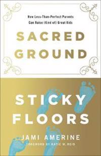 Sacred Ground, Sticky Floors: How Less-Than-Perfect Parents Can Raise (Kind Of) Great Kids