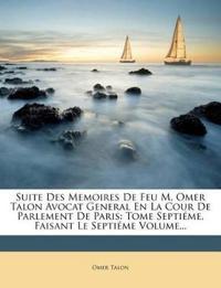 Suite Des Memoires De Feu M. Omer Talon Avocat General En La Cour De Parlement De Paris: Tome Septiéme, Faisant Le Septiéme Volume...