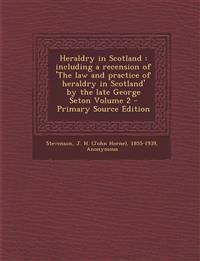 Heraldry in Scotland : including a recension of 'The law and practice of heraldry in Scotland' by the late George Seton Volume 2 - Primary Source Edit