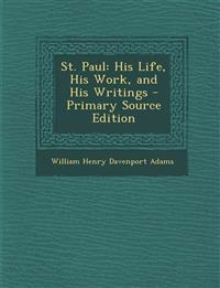St. Paul: His Life, His Work, and His Writings - Primary Source Edition
