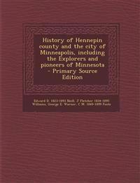 History of Hennepin county and the city of Minneapolis, including the Explorers and pioneers of Minnesota