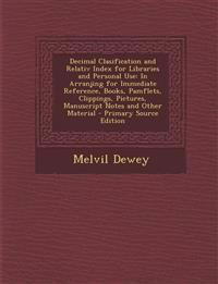 Decimal Clasification and Relativ Index for Libraries and Personal Use: In Arranjing for Immediate Reference, Books, Pamflets, Clippings, Pictures, Ma