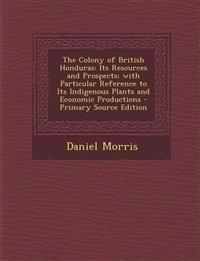 The Colony of British Honduras: Its Resources and Prospects; With Particular Reference to Its Indigenous Plants and Economic Productions - Primary Sou