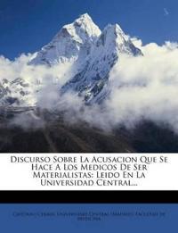Discurso Sobre La Acusacion Que Se Hace A Los Medicos De Ser Materialistas: Leido En La Universidad Central...